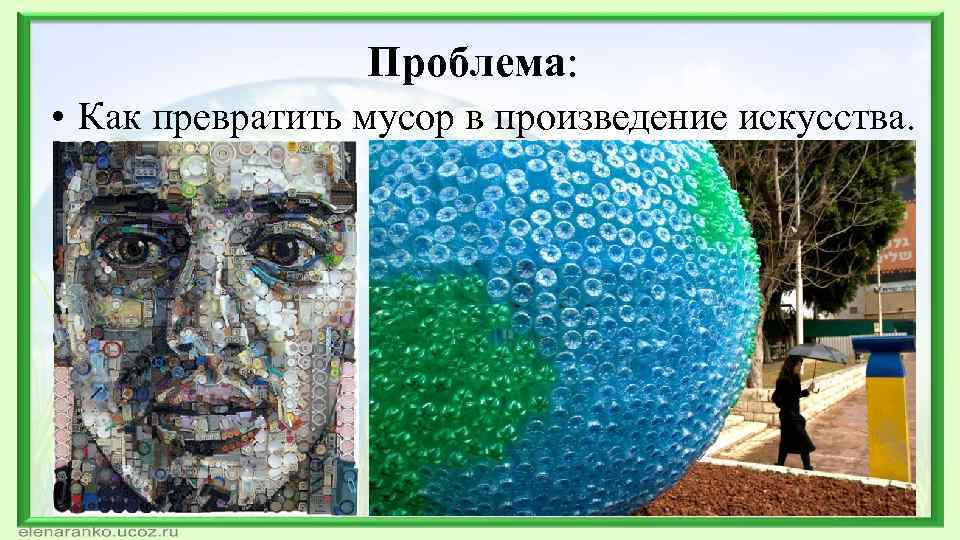 Проблема: • Как превратить мусор в произведение искусства.