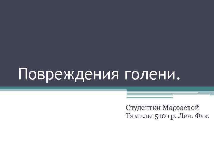 Повреждения голени. Студентки Марзаевой Тамилы 510 гр. Леч. Фак.
