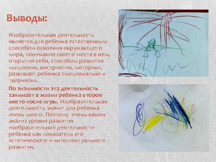 Выводы: Изобразительная деятельность является для ребенка естественным способом освоения окружающего мира, понимания своего места