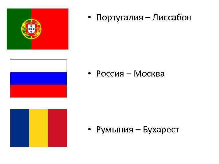 • Португалия – Лиссабон • Россия – Москва • Румыния – Бухарест