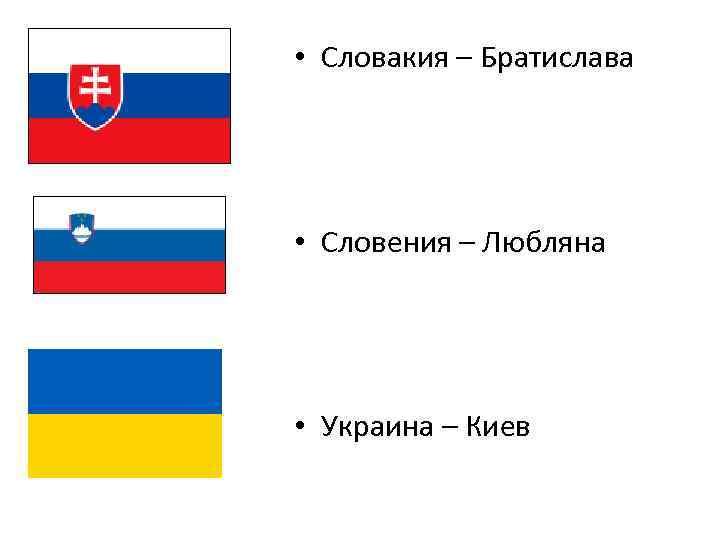• Словакия – Братислава • Словения – Любляна • Украина – Киев