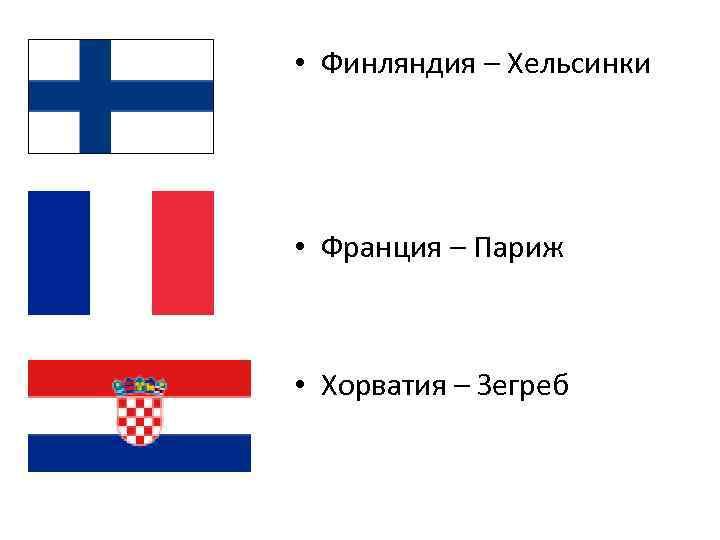 • Финляндия – Хельсинки • Франция – Париж • Хорватия – Зегреб
