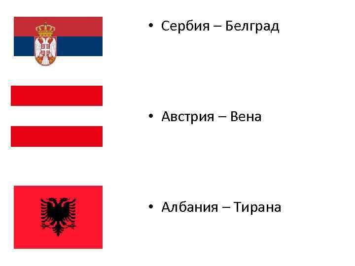 • Сербия – Белград • Австрия – Вена • Албания – Тирана