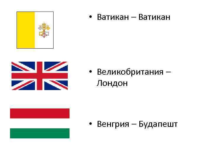 • Ватикан – Ватикан • Великобритания – Лондон • Венгрия – Будапешт