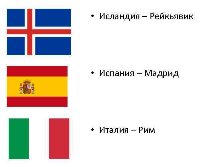 • Исландия – Рейкьявик • Испания – Мадрид • Италия – Рим