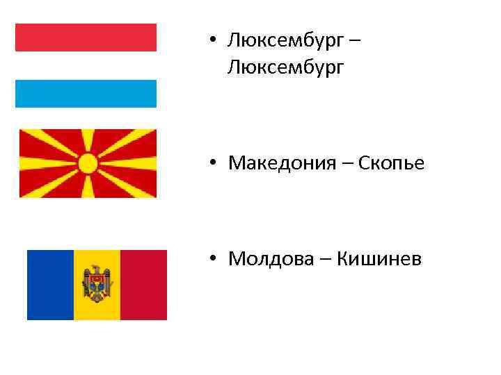 • Люксембург – Люксембург • Македония – Скопье • Молдова – Кишинев