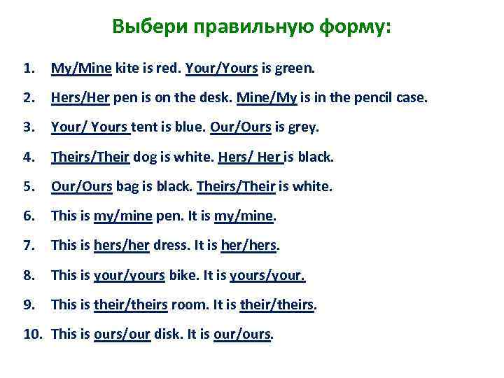 Выбери правильную форму: 1. My/Mine kite is red. Your/Yours is green. 2. Hers/Her pen