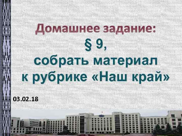 Домашнее задание: § 9, собрать материал к рубрике «Наш край» 03. 02. 18