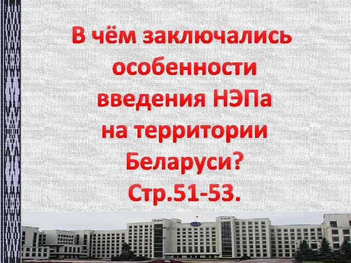 В чём заключались особенности введения НЭПа на территории Беларуси? Стр. 51 -53.
