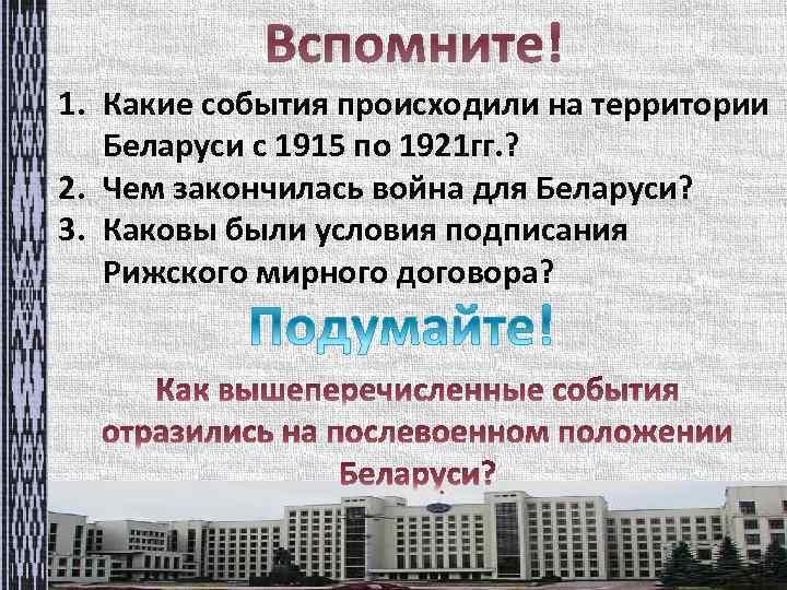 Вспомните! 1. Какие события происходили на территории Беларуси с 1915 по 1921 гг. ?