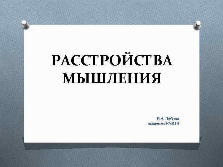 РАССТРОЙСТВА МЫШЛЕНИЯ В. А. Лобова академик РАМТН