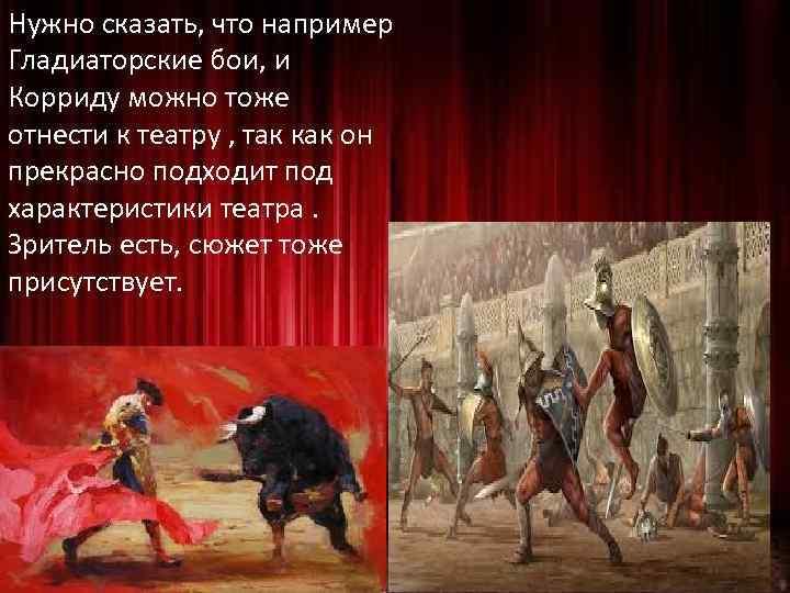 Нужно сказать, что например Гладиаторские бои, и Корриду можно тоже отнести к театру ,