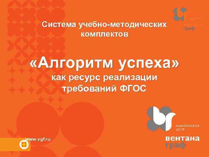 Система учебно-методических комплектов «Алгоритм успеха» как ресурс реализации требований ФГОС www. vgf. ru