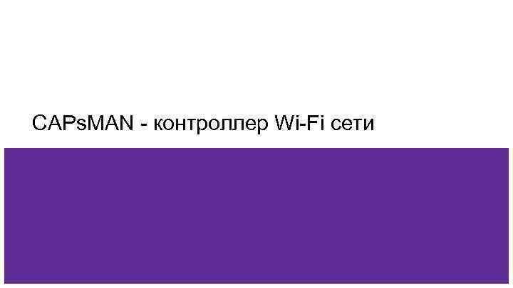 CAPs. MAN - контроллер Wi-Fi сети