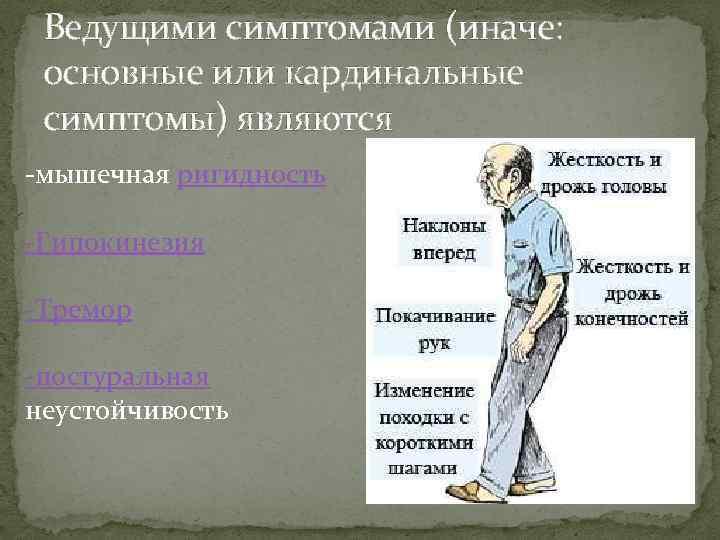 Ведущими симптомами (иначе: основные или кардинальные симптомы) являются -мышечная ригидность -Гипокинезия -Тремор -постуральная неустойчивость