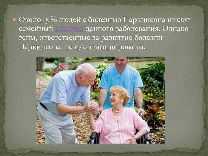 Около 15 % людей с болезнью Паркинсона имеют семейный анамнез данного заболевания. Однако
