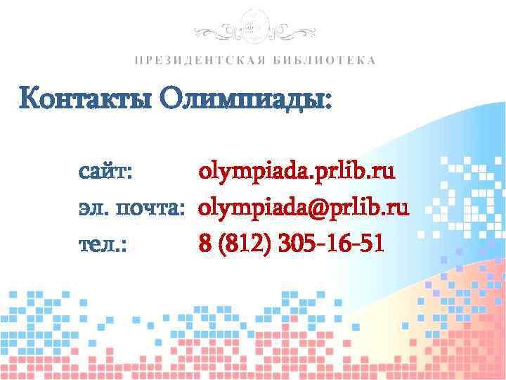 Контакты Олимпиады: сайт: olympiada. prlib. ru эл. почта: olympiada@prlib. ru тел. : 8 (812)