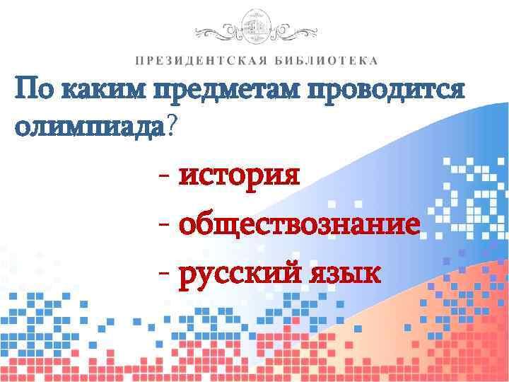 По каким предметам проводится олимпиада? - история - обществознание - русский язык