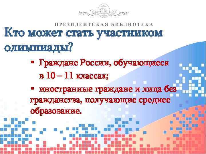Кто может стать участником олимпиады? § Граждане России, обучающиеся в 10 – 11 классах;