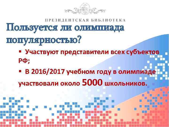 Пользуется ли олимпиада популярностью? § Участвуют представители всех субъектов РФ; § В 2016/2017 учебном