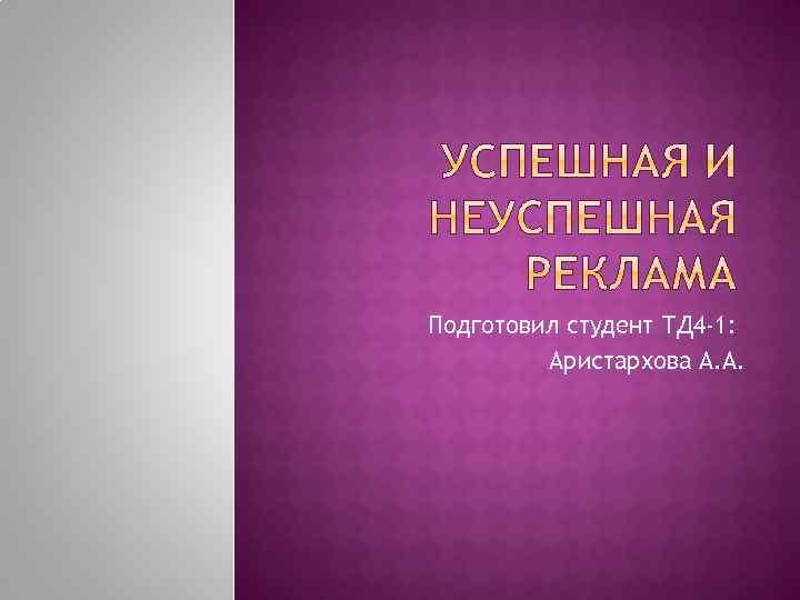 Подготовил студент ТД 4 -1: Аристархова А. А.