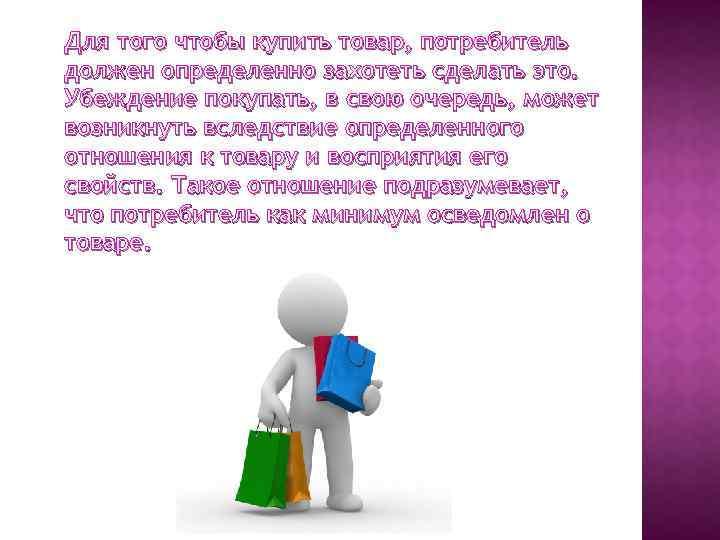 Для того чтобы купить товар, потребитель должен определенно захотеть сделать это. Убеждение покупать, в