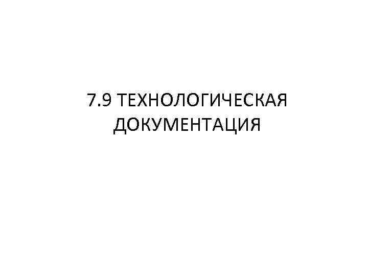 7. 9 ТЕХНОЛОГИЧЕСКАЯ ДОКУМЕНТАЦИЯ