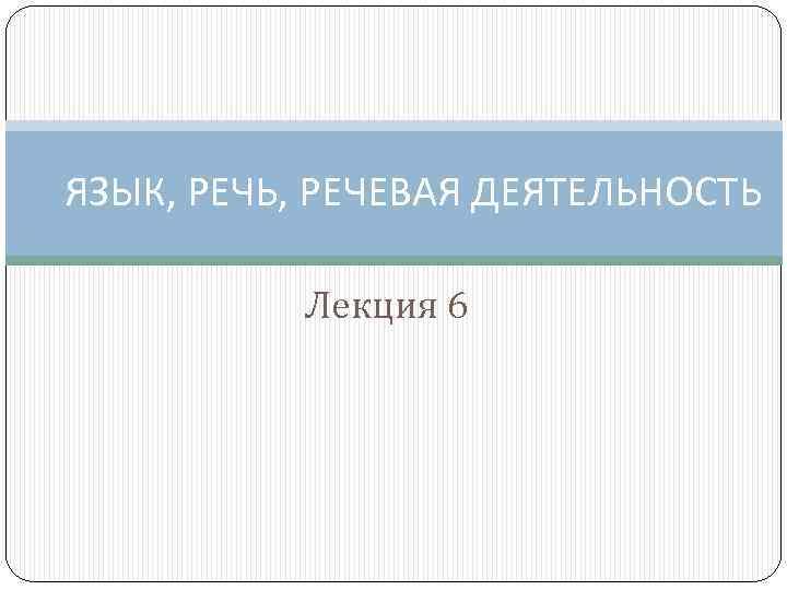 ЯЗЫК, РЕЧЬ, РЕЧЕВАЯ ДЕЯТЕЛЬНОСТЬ Лекция 6
