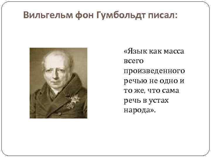 Вильгельм фон Гумбольдт писал: «Язык как масса всего произведенного речью не одно и то