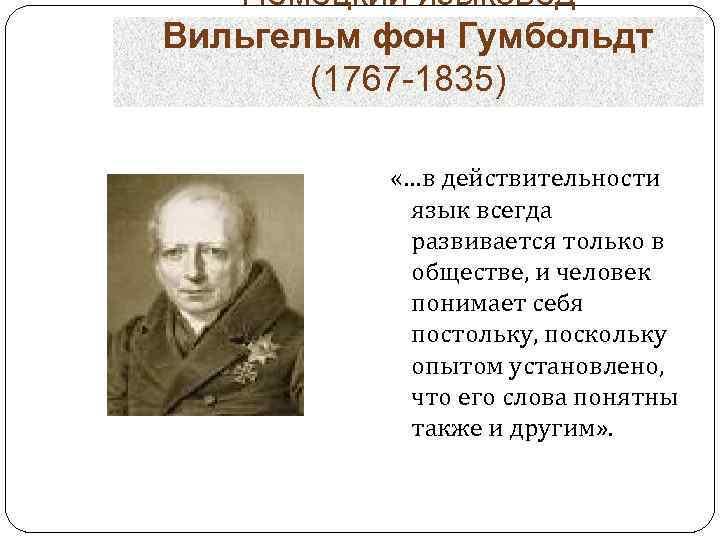 Немецкий языковед Вильгельм фон Гумбольдт (1767 -1835) «…в действительности язык всегда развивается только в