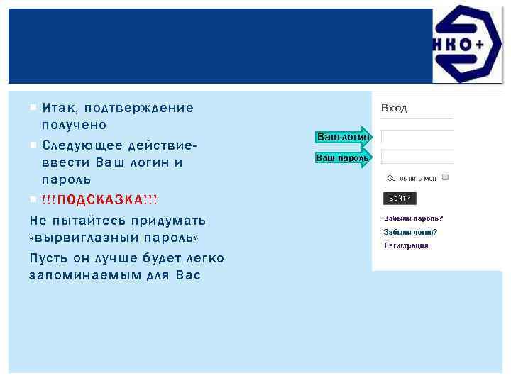 Итак, подтверждение получено Следующее действиеввести Ваш логин и пароль !!!ПОДСКАЗКА!!! Не пытайтесь придумать