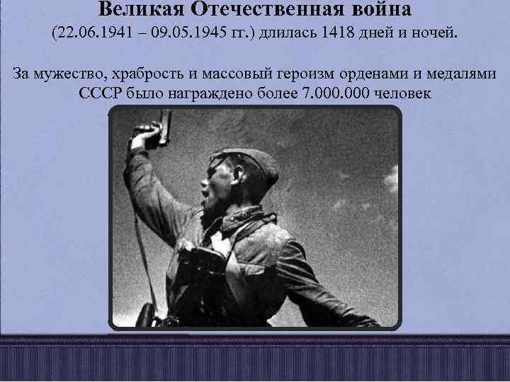Великая Отечественная война (22. 06. 1941 – 09. 05. 1945 гг. ) длилась 1418