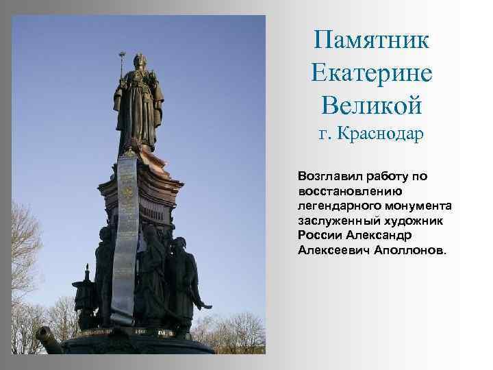 Памятник Екатерине Великой г. Краснодар Возглавил работу по восстановлению легендарного монумента заслуженный художник России