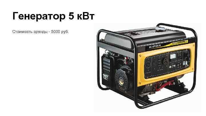Генератор 5 к. Вт Стоимость аренды - 5000 руб.