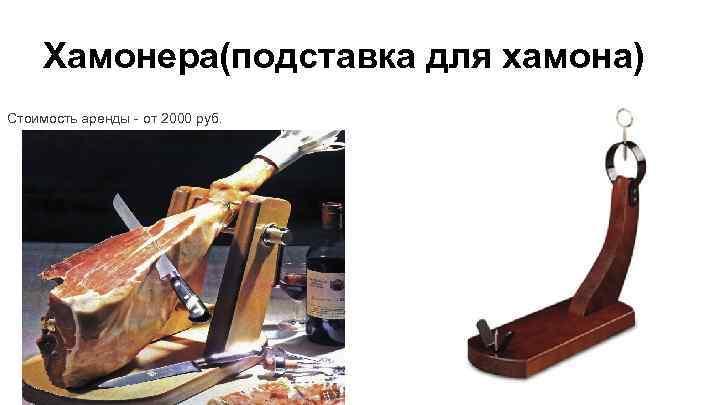 Хамонера(подставка для хамона) Стоимость аренды - от 2000 руб.