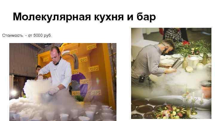 Молекулярная кухня и бар Стоимость - от 5000 руб.