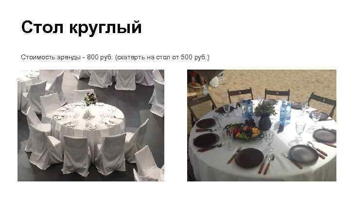 Стол круглый Стоимость аренды - 800 руб. (скатерть на стол от 500 руб. )