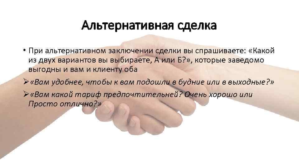 Альтернативная сделка • При альтернативном заключении сделки вы спрашиваете: «Какой из двух вариантов вы