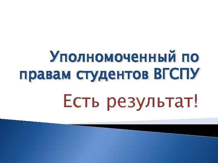 Уполномоченный по правам студентов ВГСПУ Есть результат!
