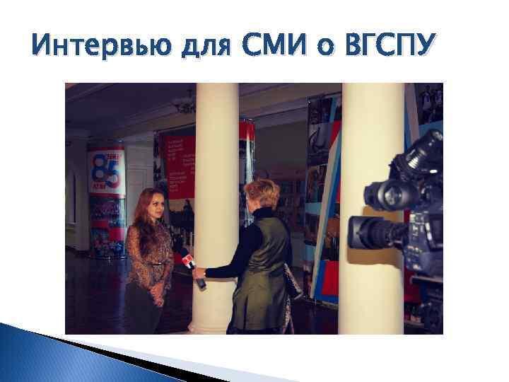 Интервью для СМИ о ВГСПУ