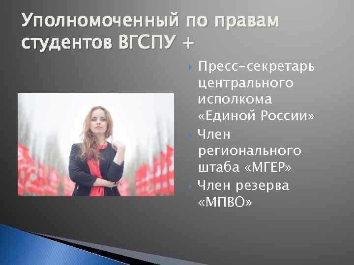 Уполномоченный по правам студентов ВГСПУ + Пресс-секретарь центрального исполкома «Единой России» Член регионального штаба