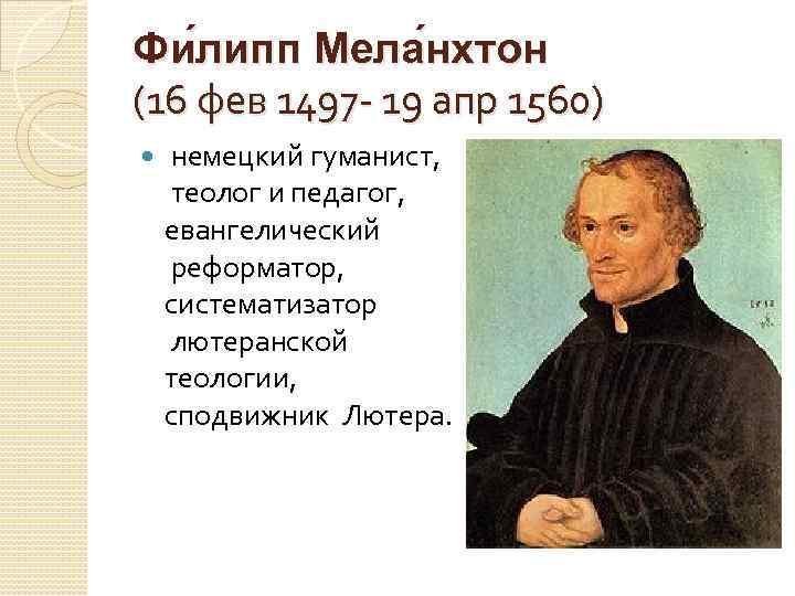 Фи липп Мела нхтон (16 фев 1497 - 19 апр 1560) немецкий гуманист, теолог