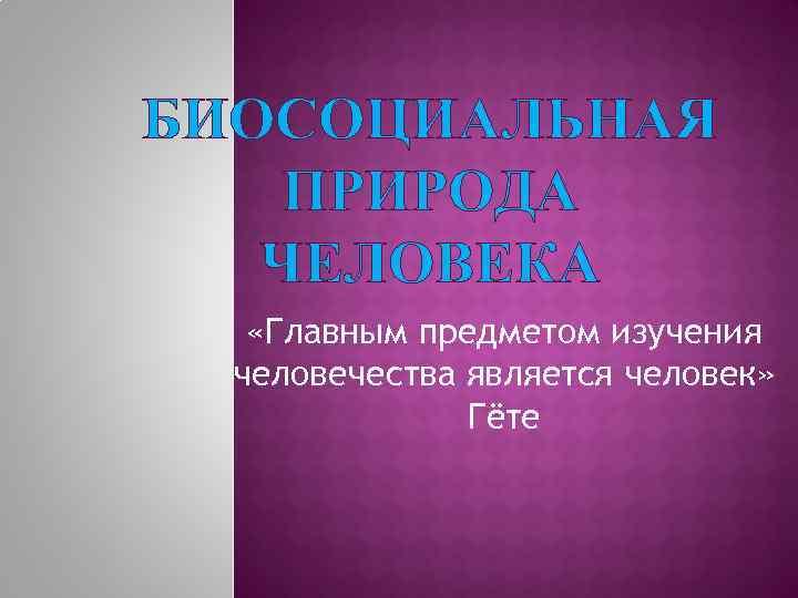 БИОСОЦИАЛЬНАЯ ПРИРОДА ЧЕЛОВЕКА «Главным предметом изучения человечества является человек» Гёте