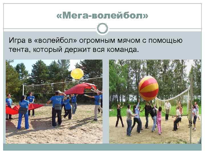 «Мега-волейбол» Игра в «волейбол» огромным мячом с помощью тента, который держит вся команда.