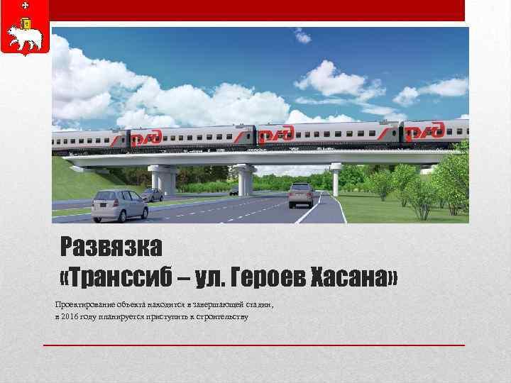 Развязка «Транссиб – ул. Героев Хасана» Проектирование объекта находится в завершающей стадии, в 2016