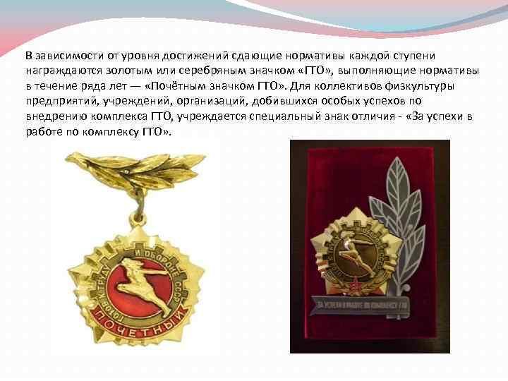 В зависимости от уровня достижений сдающие нормативы каждой ступени награждаются золотым или серебряным значком