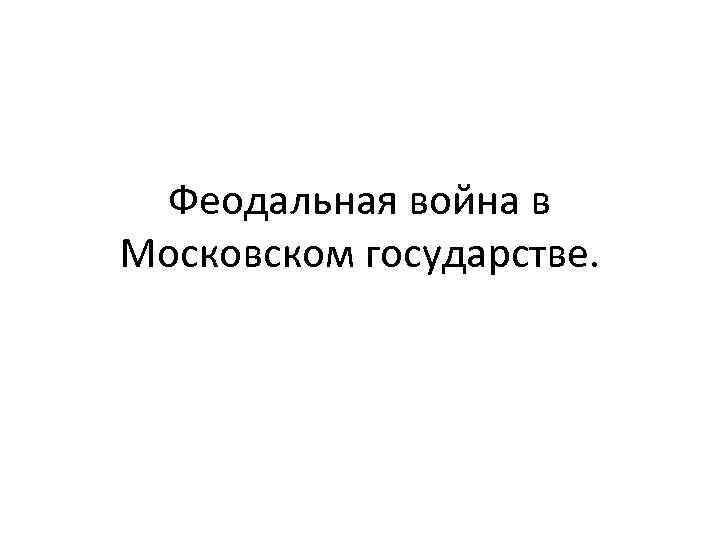 Феодальная война в Московском государстве.