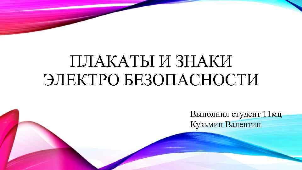 ПЛАКАТЫ И ЗНАКИ ЭЛЕКТРО БЕЗОПАСНОСТИ Выполнил студент 11 мц Кузьмин Валентин