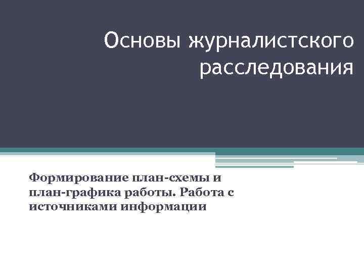 Основы журналистского расследования Формирование план-схемы и план-графика работы. Работа с источниками информации