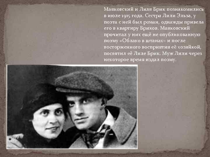 Маяковский и Лиля Брик познакомились в июле 1915 года. Сестра Лили Эльза, у поэта